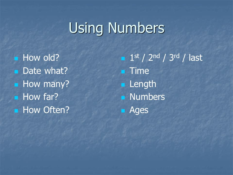 Using Numbers How old.Date what. How many. How far.