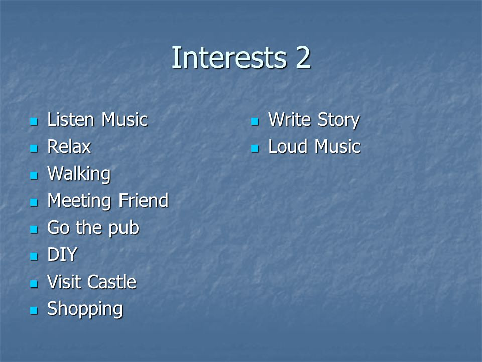Interests 2 Listen Music Listen Music Relax Relax Walking Walking Meeting Friend Meeting Friend Go the pub Go the pub DIY DIY Visit Castle Visit Castle Shopping Shopping Write Story Write Story Loud Music Loud Music