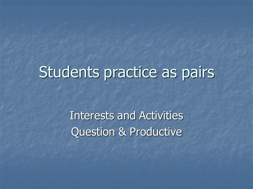 Students practice as pairs Interests and Activities Question & Productive
