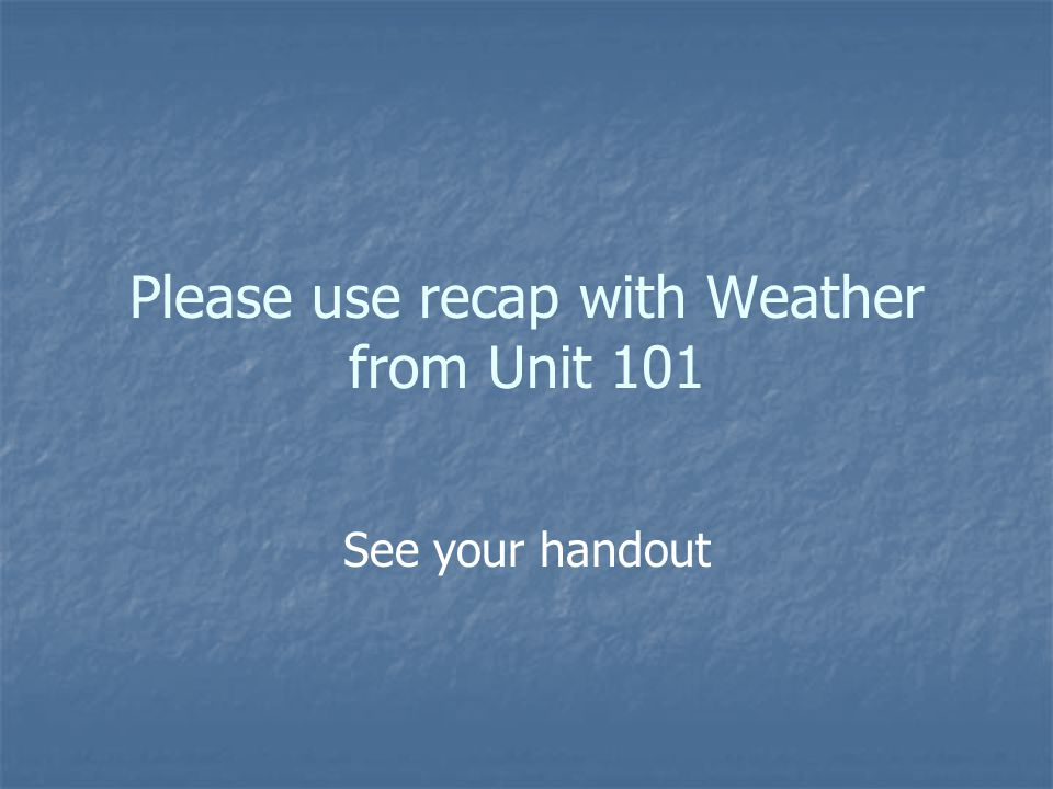 Please use recap with Weather from Unit 101 See your handout