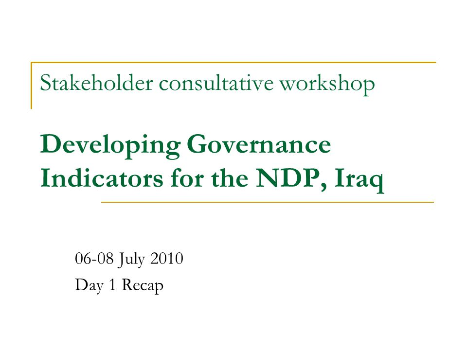 Stakeholder consultative workshop Developing Governance Indicators for the NDP, Iraq 06-08 July 2010 Day 1 Recap