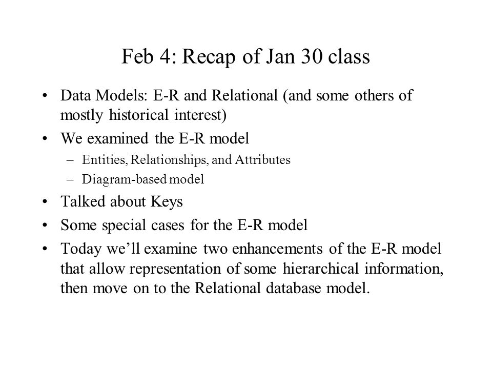 Feb 4: Recap of Jan 30 class Data Models: E-R and Relational (and some others of mostly historical interest) We examined the E-R model –Entities, Relationships, and Attributes –Diagram-based model Talked about Keys Some special cases for the E-R model Today we'll examine two enhancements of the E-R model that allow representation of some hierarchical information, then move on to the Relational database model.
