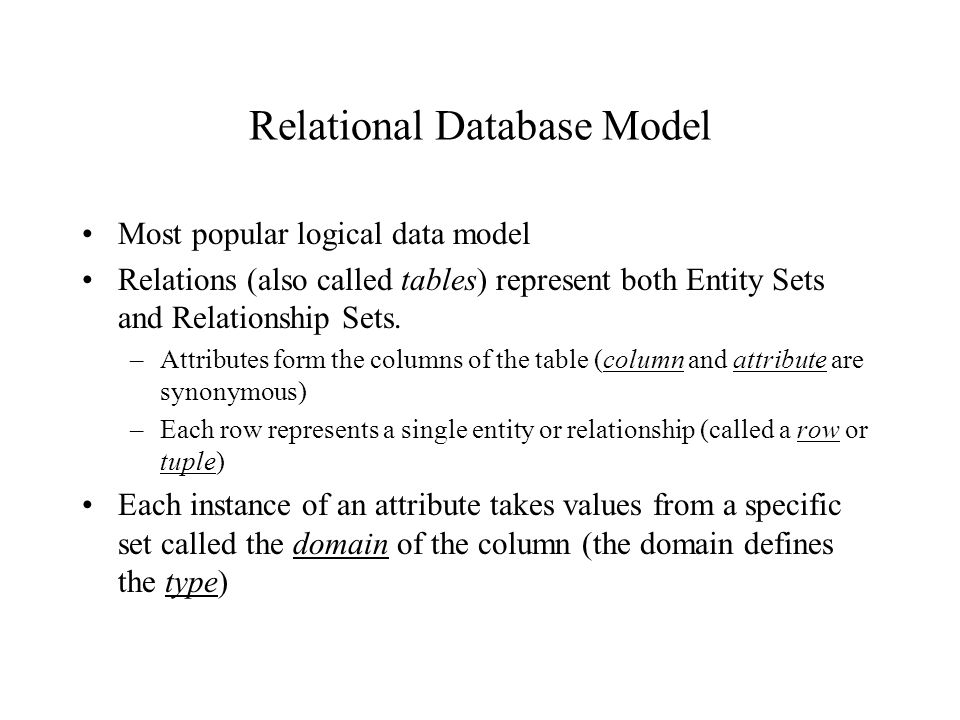 Relational Database Model Most popular logical data model Relations (also called tables) represent both Entity Sets and Relationship Sets.
