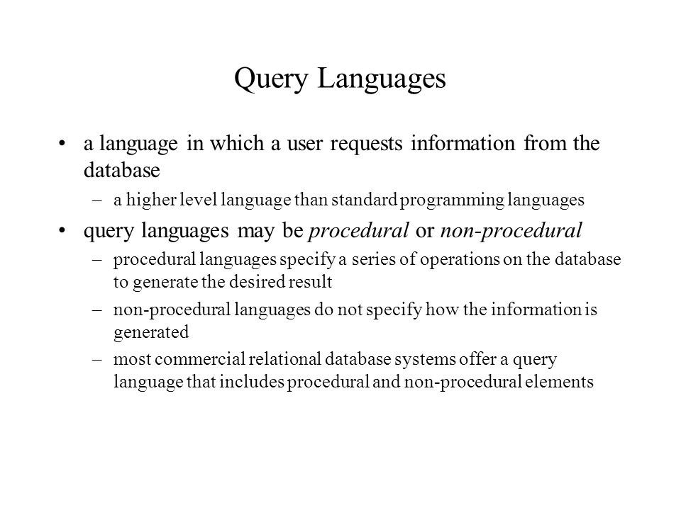 Query Languages a language in which a user requests information from the database –a higher level language than standard programming languages query languages may be procedural or non-procedural –procedural languages specify a series of operations on the database to generate the desired result –non-procedural languages do not specify how the information is generated –most commercial relational database systems offer a query language that includes procedural and non-procedural elements