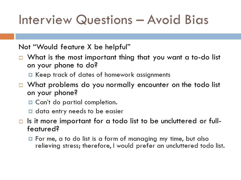 Interview Questions – Avoid Bias Not Would feature X be helpful  What is the most important thing that you want a to-do list on your phone to do.