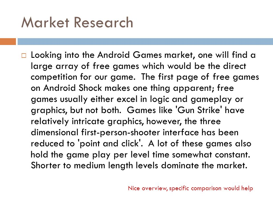 Market Research  Looking into the Android Games market, one will find a large array of free games which would be the direct competition for our game.