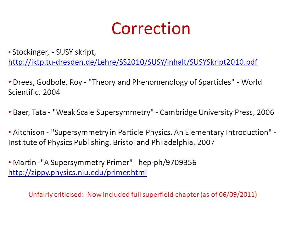 Correction Stockinger, - SUSY skript, http://iktp.tu-dresden.de/Lehre/SS2010/SUSY/inhalt/SUSYSkript2010.pdf Drees, Godbole, Roy - Theory and Phenomenology of Sparticles - World Scientific, 2004 Baer, Tata - Weak Scale Supersymmetry - Cambridge University Press, 2006 Aitchison - Supersymmetry in Particle Physics.