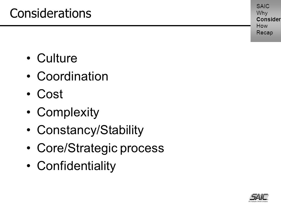 Considerations Culture Coordination Cost Complexity Constancy/Stability Core/Strategic process Confidentiality SAIC Why Consider How Recap