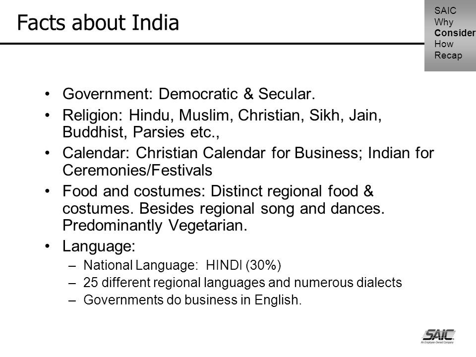 Facts about India Government: Democratic & Secular. Religion: Hindu, Muslim, Christian, Sikh, Jain, Buddhist, Parsies etc., Calendar: Christian Calend