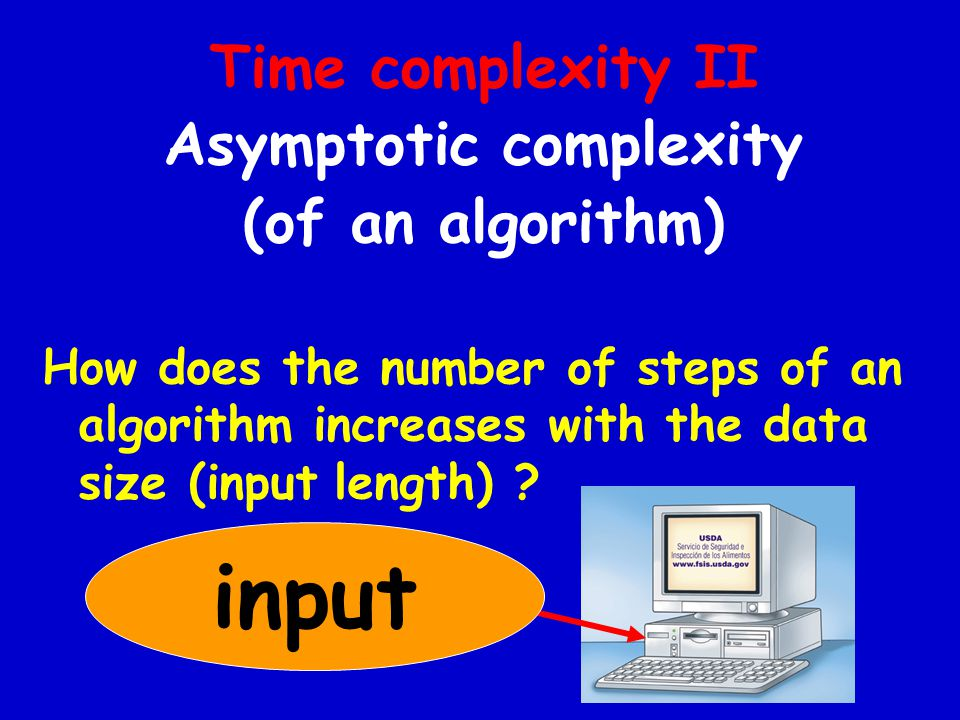 Time complexity II Asymptotic complexity (of an algorithm) How does the number of steps of an algorithm increases with the data size (input length) .