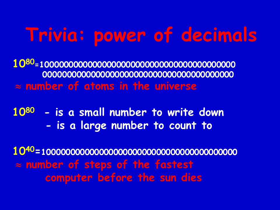 Trivia: power of decimals 10 80 =10000000000000000000000000000000000000000 0000000000000000000000000000000000000000  number of atoms in the universe 10 80 - is a small number to write down - is a large number to count to 10 40 = 10000000000000000000000000000000000000000  number of steps of the fastest computer before the sun dies