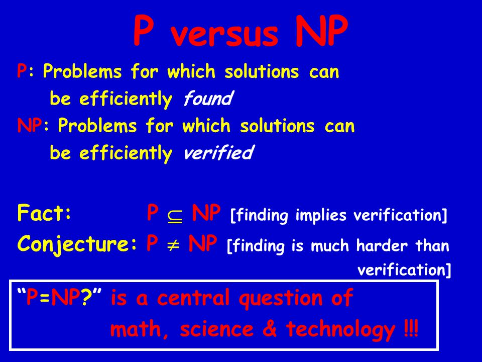 P versus NP P: Problems for which solutions can be efficiently found NP: Problems for which solutions can be efficiently verified Fact: P  NP [finding implies verification] Conjecture: P  NP [finding is much harder than verification] P=NP is a central question of math, science & technology !!!