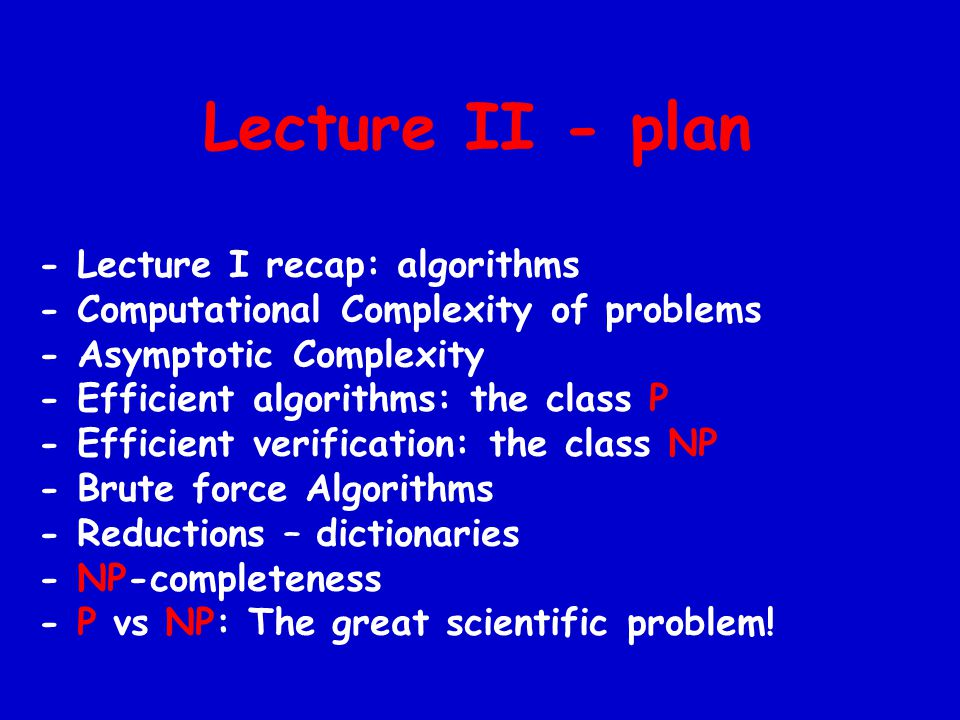 Lecture II - plan - Lecture I recap: algorithms - Computational Complexity of problems - Asymptotic Complexity - Efficient algorithms: the class P - Efficient verification: the class NP - Brute force Algorithms - Reductions – dictionaries - NP-completeness - P vs NP: The great scientific problem!