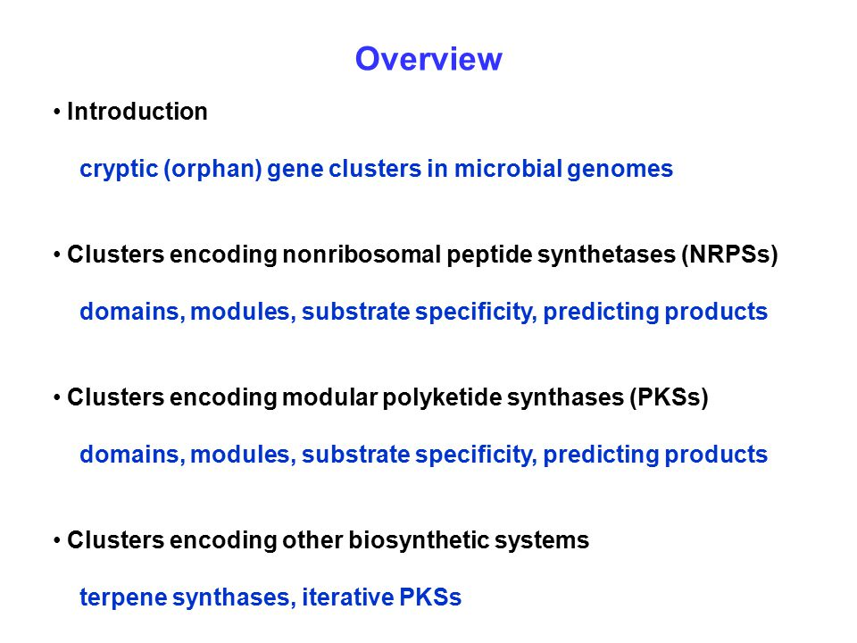 Overview Introduction cryptic (orphan) gene clusters in microbial genomes Clusters encoding nonribosomal peptide synthetases (NRPSs) domains, modules, substrate specificity, predicting products Clusters encoding modular polyketide synthases (PKSs) domains, modules, substrate specificity, predicting products Clusters encoding other biosynthetic systems terpene synthases, iterative PKSs