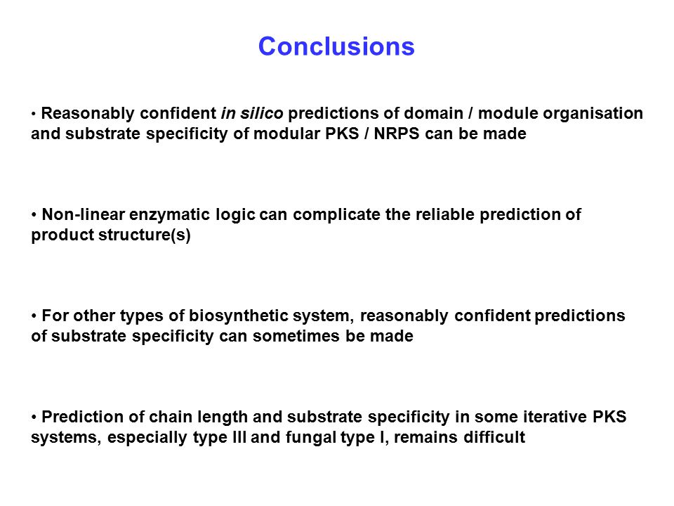 Conclusions Reasonably confident in silico predictions of domain / module organisation and substrate specificity of modular PKS / NRPS can be made Non-linear enzymatic logic can complicate the reliable prediction of product structure(s) For other types of biosynthetic system, reasonably confident predictions of substrate specificity can sometimes be made Prediction of chain length and substrate specificity in some iterative PKS systems, especially type III and fungal type I, remains difficult