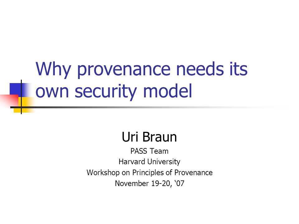 Why provenance needs its own security model Uri Braun PASS Team Harvard University Workshop on Principles of Provenance November 19-20, '07