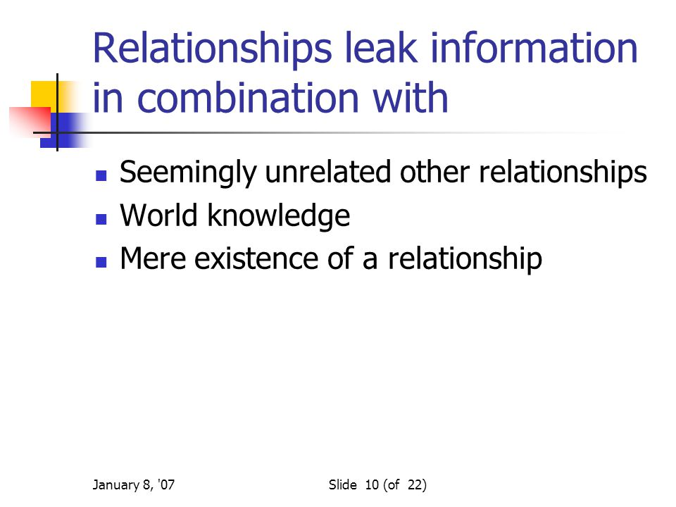 January 8, '07Slide 10 (of 22) Relationships leak information in combination with Seemingly unrelated other relationships World knowledge Mere existen