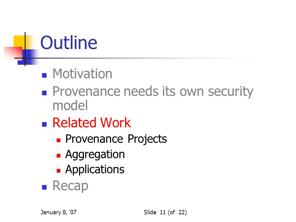 January 8, 07Slide 11 (of 22) Outline Motivation Provenance needs its own security model Related Work Provenance Projects Aggregation Applications Recap