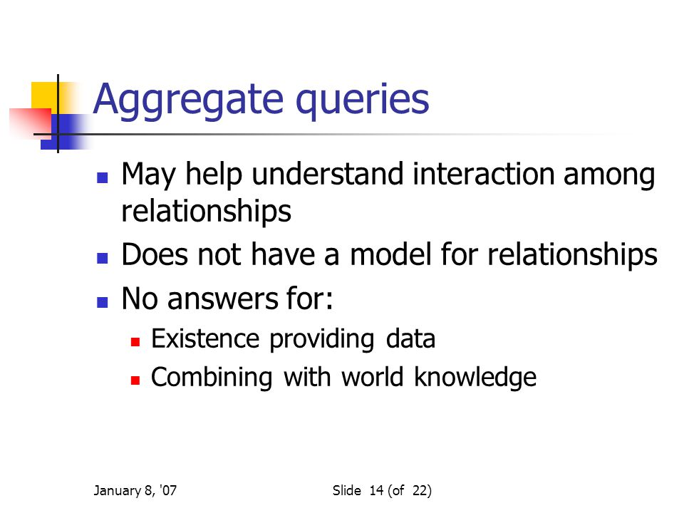 January 8, 07Slide 14 (of 22) Aggregate queries May help understand interaction among relationships Does not have a model for relationships No answers for: Existence providing data Combining with world knowledge