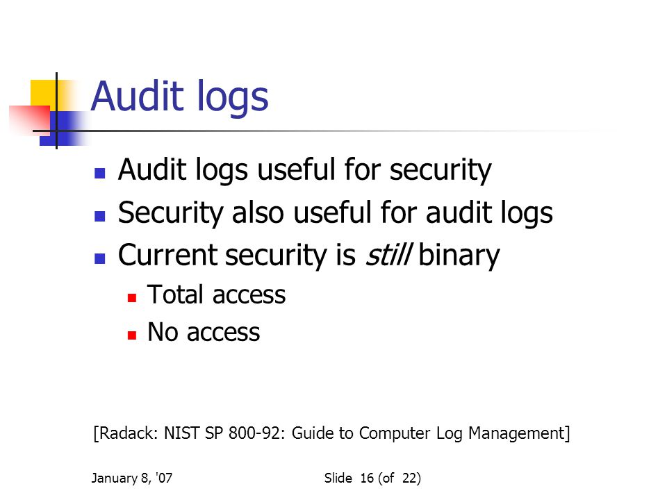 January 8, 07Slide 16 (of 22) Audit logs Audit logs useful for security Security also useful for audit logs Current security is still binary Total access No access [Radack: NIST SP 800-92: Guide to Computer Log Management]