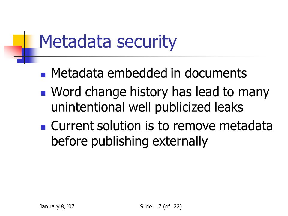 January 8, '07Slide 17 (of 22) Metadata security Metadata embedded in documents Word change history has lead to many unintentional well publicized lea