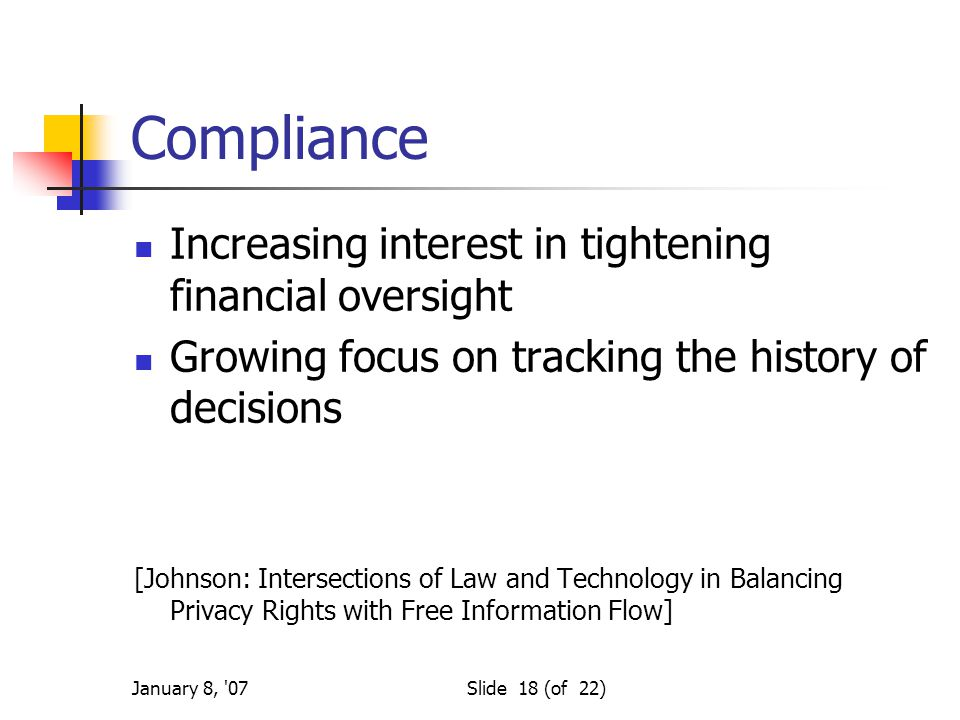 January 8, 07Slide 18 (of 22) Compliance Increasing interest in tightening financial oversight Growing focus on tracking the history of decisions [Johnson: Intersections of Law and Technology in Balancing Privacy Rights with Free Information Flow]