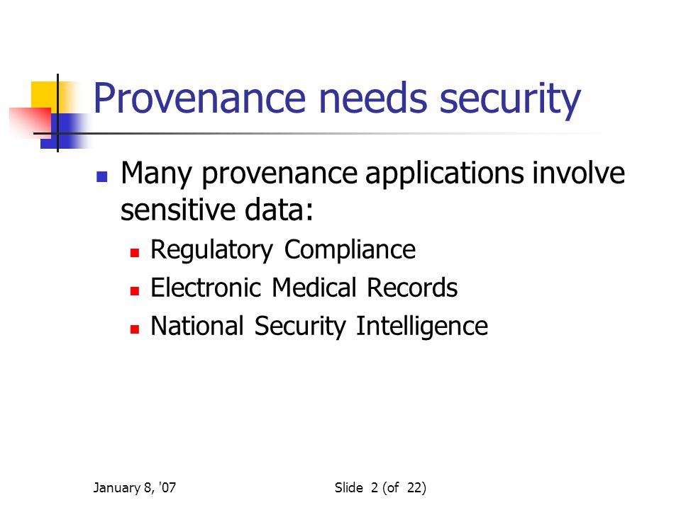 January 8, 07Slide 2 (of 22) Provenance needs security Many provenance applications involve sensitive data: Regulatory Compliance Electronic Medical Records National Security Intelligence