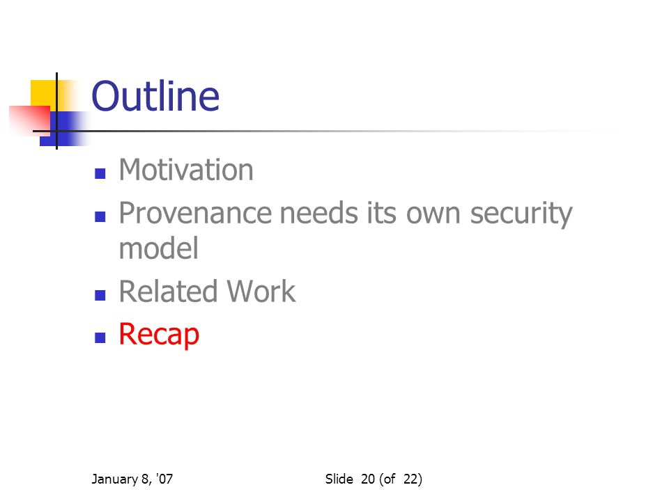 January 8, '07Slide 20 (of 22) Outline Motivation Provenance needs its own security model Related Work Recap