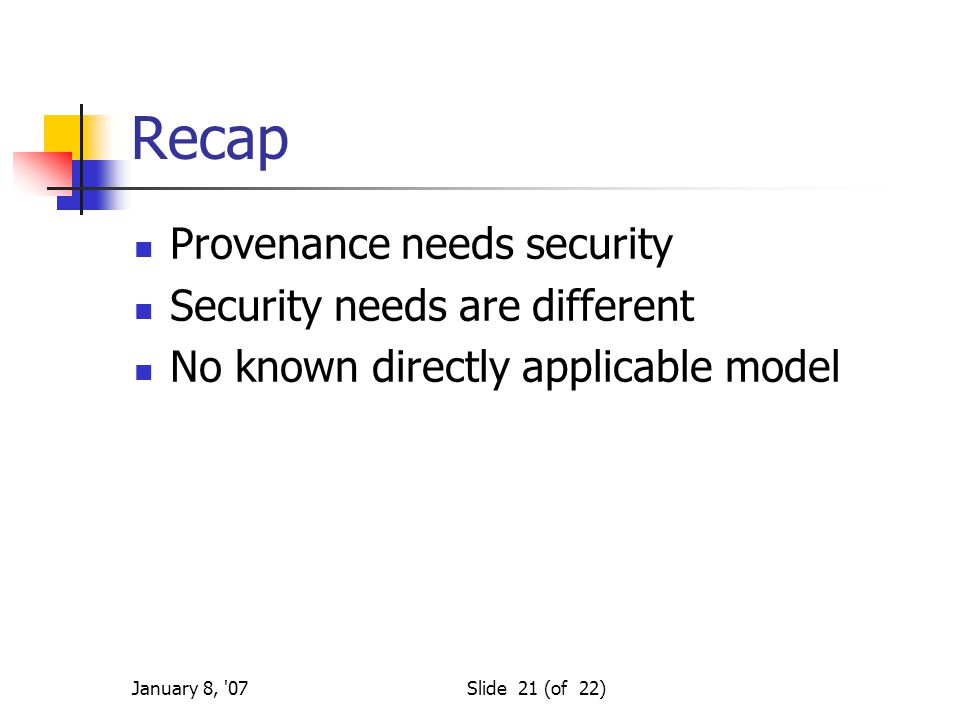 January 8, 07Slide 21 (of 22) Recap Provenance needs security Security needs are different No known directly applicable model