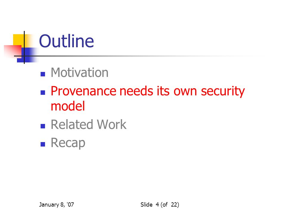 January 8, '07Slide 4 (of 22) Outline Motivation Provenance needs its own security model Related Work Recap