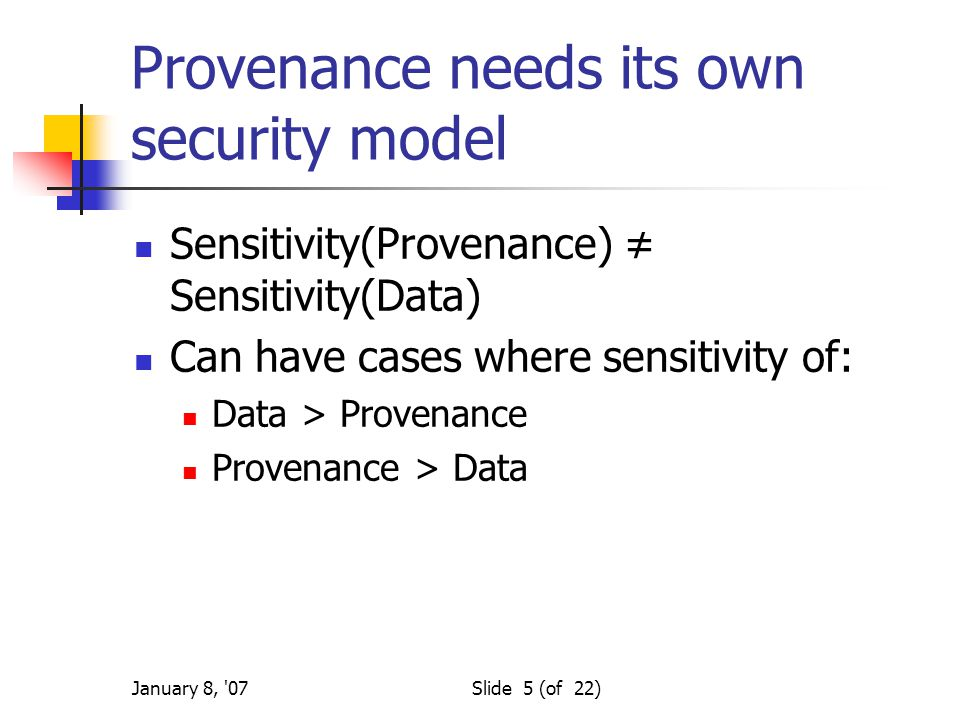 January 8, 07Slide 5 (of 22) Provenance needs its own security model Sensitivity(Provenance) ≠ Sensitivity(Data) Can have cases where sensitivity of: Data > Provenance Provenance > Data
