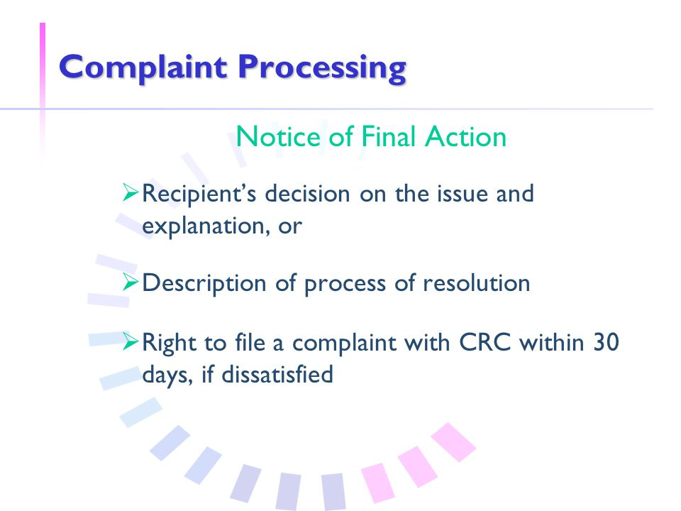 Complaint Processing Notice of Final Action  Recipient's decision on the issue and explanation, or  Description of process of resolution  Right to file a complaint with CRC within 30 days, if dissatisfied