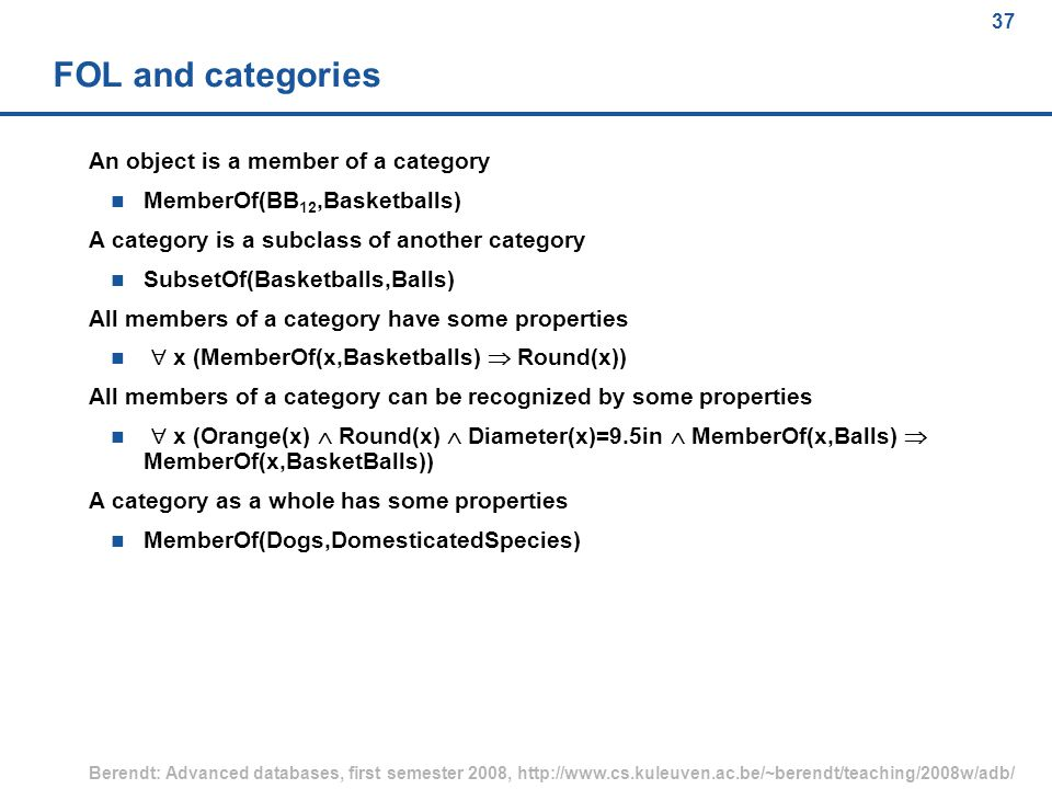 37 Berendt: Advanced databases, first semester 2008, http://www.cs.kuleuven.ac.be/~berendt/teaching/2008w/adb/ 37 FOL and categories An object is a member of a category n MemberOf(BB 12,Basketballs) A category is a subclass of another category n SubsetOf(Basketballs,Balls) All members of a category have some properties  x (MemberOf(x,Basketballs)  Round(x)) All members of a category can be recognized by some properties  x (Orange(x)  Round(x)  Diameter(x)=9.5in  MemberOf(x,Balls)  MemberOf(x,BasketBalls)) A category as a whole has some properties n MemberOf(Dogs,DomesticatedSpecies)