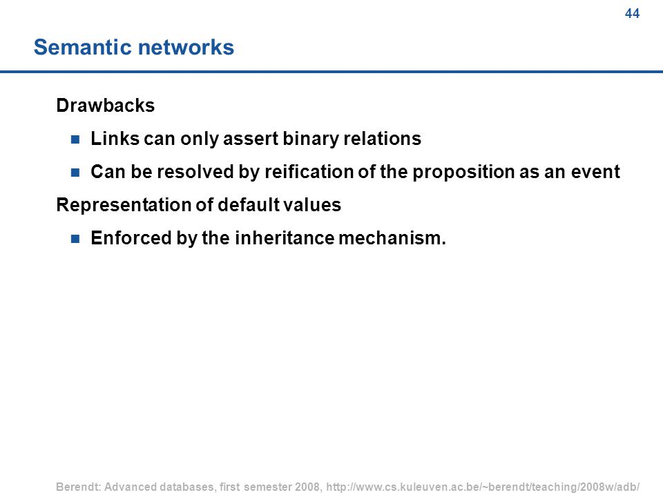 44 Berendt: Advanced databases, first semester 2008, http://www.cs.kuleuven.ac.be/~berendt/teaching/2008w/adb/ 44 Semantic networks Drawbacks n Links can only assert binary relations n Can be resolved by reification of the proposition as an event Representation of default values n Enforced by the inheritance mechanism.