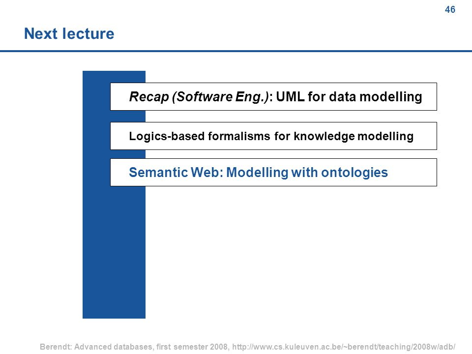 46 Berendt: Advanced databases, first semester 2008, http://www.cs.kuleuven.ac.be/~berendt/teaching/2008w/adb/ 46 Next lecture Recap (Software Eng.): UML for data modelling Logics-based formalisms for knowledge modelling Semantic Web: Modelling with ontologies