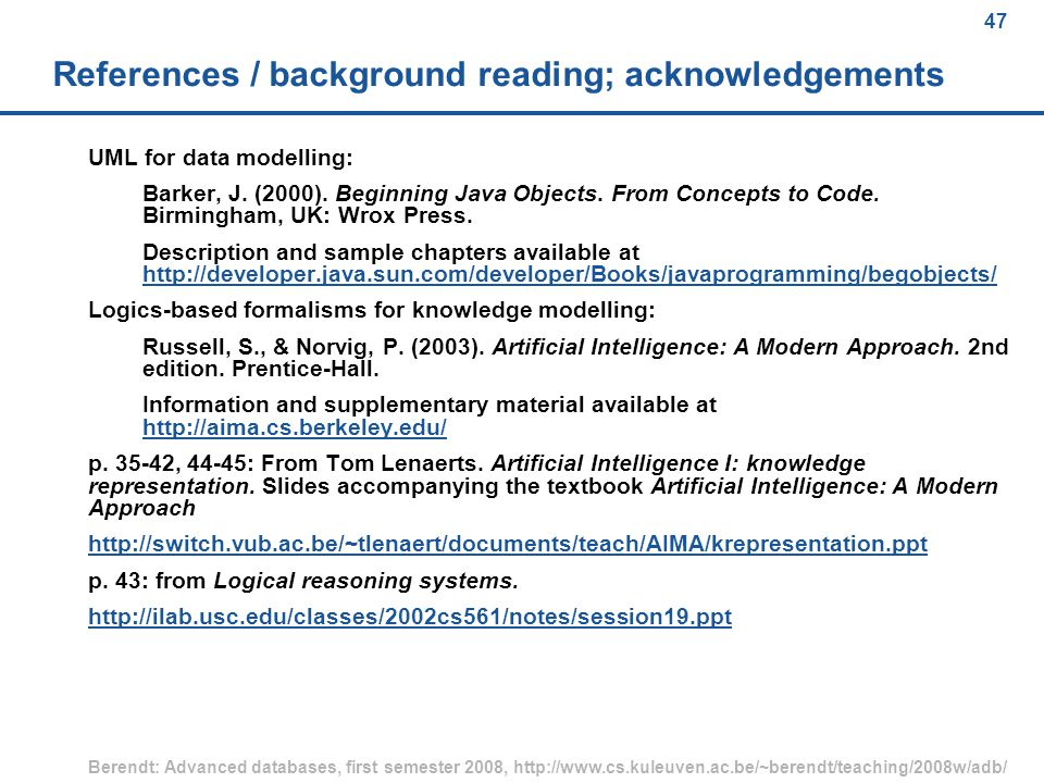 47 Berendt: Advanced databases, first semester 2008, http://www.cs.kuleuven.ac.be/~berendt/teaching/2008w/adb/ 47 References / background reading; acknowledgements UML for data modelling: Barker, J.