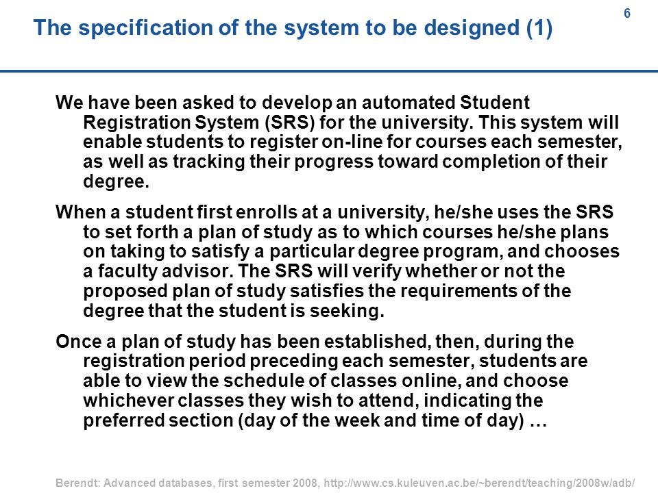 6 Berendt: Advanced databases, first semester 2008, http://www.cs.kuleuven.ac.be/~berendt/teaching/2008w/adb/ 6 The specification of the system to be designed (1) We have been asked to develop an automated Student Registration System (SRS) for the university.