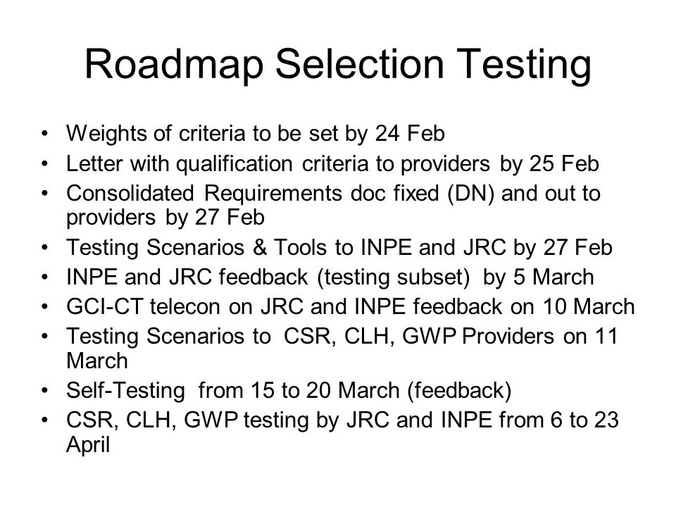 Roadmap Selection Testing Weights of criteria to be set by 24 Feb Letter with qualification criteria to providers by 25 Feb Consolidated Requirements doc fixed (DN) and out to providers by 27 Feb Testing Scenarios & Tools to INPE and JRC by 27 Feb INPE and JRC feedback (testing subset) by 5 March GCI-CT telecon on JRC and INPE feedback on 10 March Testing Scenarios to CSR, CLH, GWP Providers on 11 March Self-Testing from 15 to 20 March (feedback) CSR, CLH, GWP testing by JRC and INPE from 6 to 23 April