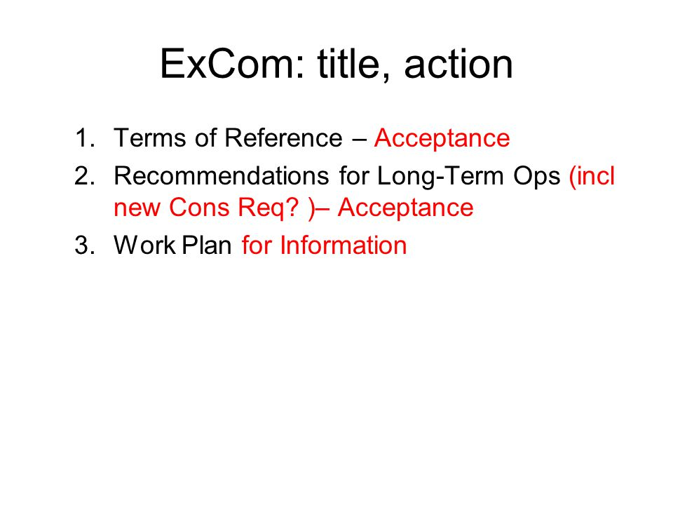 ExCom: title, action 1.Terms of Reference – Acceptance 2.Recommendations for Long-Term Ops (incl new Cons Req.