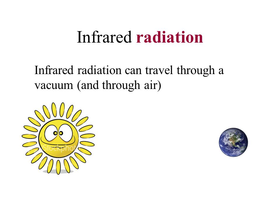 Infrared radiation Infrared radiation can travel through a vacuum (and through air)