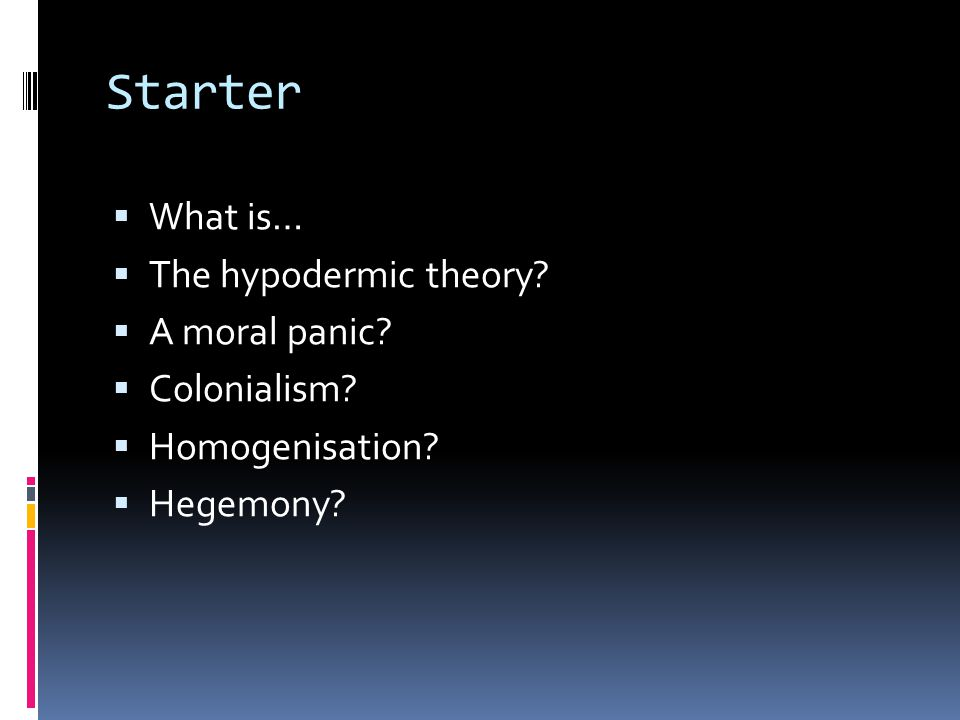 Starter  What is…  The hypodermic theory.  A moral panic.