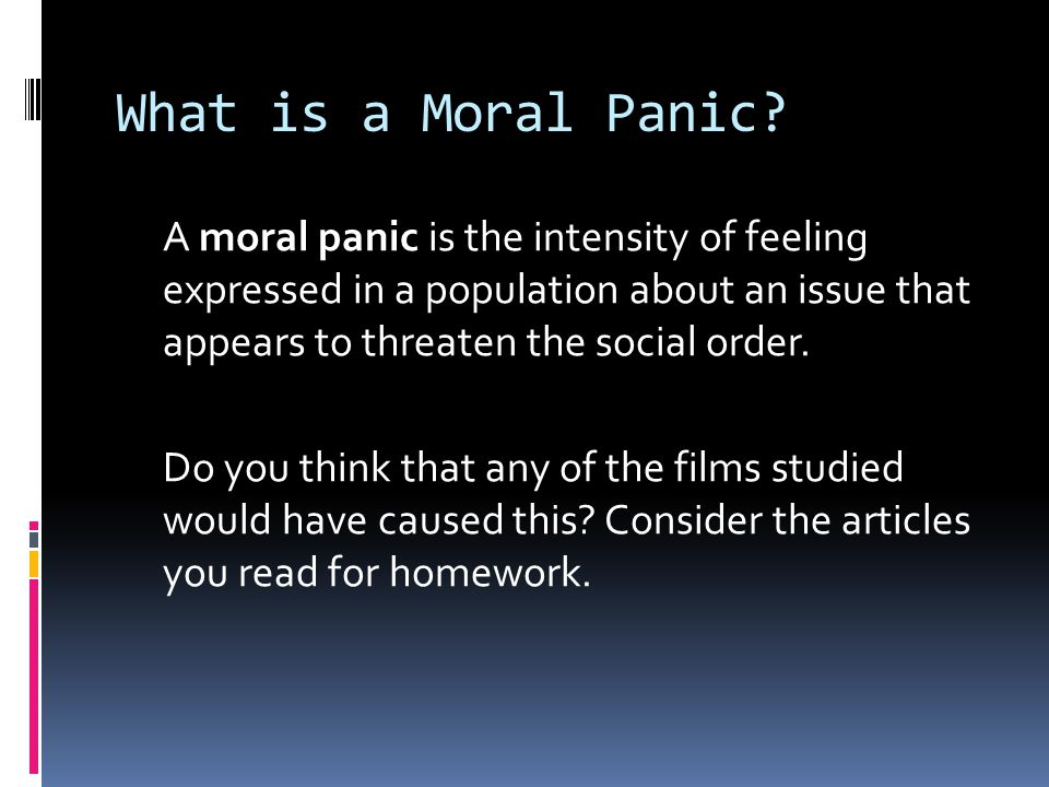 What is a Moral Panic? A moral panic is the intensity of feeling expressed in a population about an issue that appears to threaten the social order. D