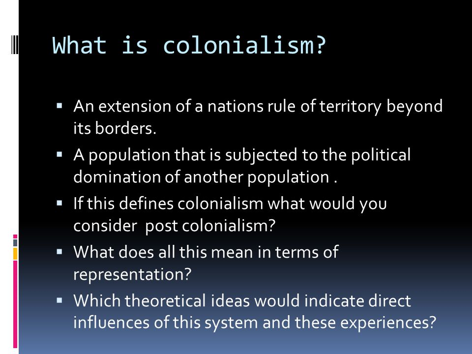 What is colonialism.  An extension of a nations rule of territory beyond its borders.
