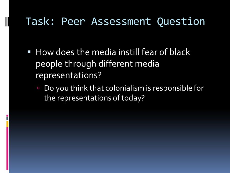 Task: Peer Assessment Question  How does the media instill fear of black people through different media representations.