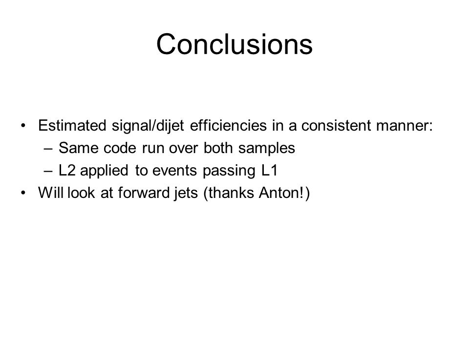 Conclusions Estimated signal/dijet efficiencies in a consistent manner: –Same code run over both samples –L2 applied to events passing L1 Will look at forward jets (thanks Anton!)