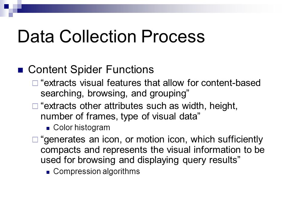 Content Spider Functions  extracts visual features that allow for content-based searching, browsing, and grouping  extracts other attributes such as width, height, number of frames, type of visual data Color histogram  generates an icon, or motion icon, which sufficiently compacts and represents the visual information to be used for browsing and displaying query results Compression algorithms