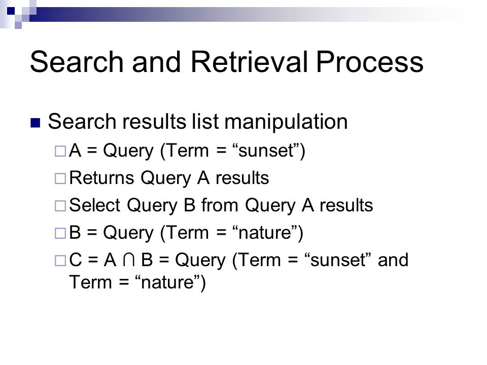 Search and Retrieval Process Search results list manipulation  A = Query (Term = sunset )  Returns Query A results  Select Query B from Query A results  B = Query (Term = nature )  C = A ∩ B = Query (Term = sunset and Term = nature )