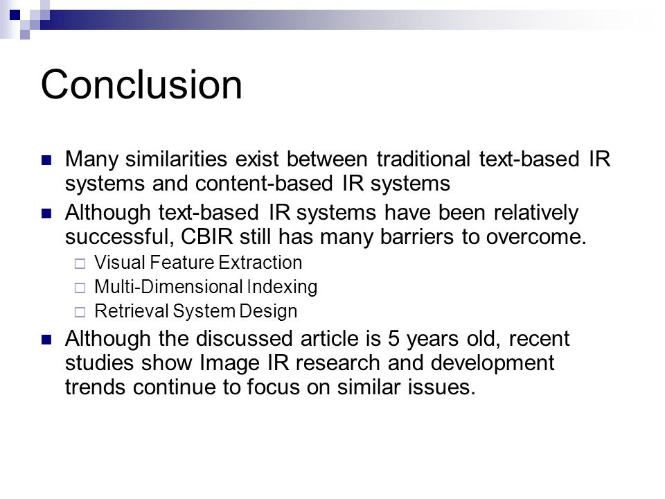 Conclusion Many similarities exist between traditional text-based IR systems and content-based IR systems Although text-based IR systems have been relatively successful, CBIR still has many barriers to overcome.