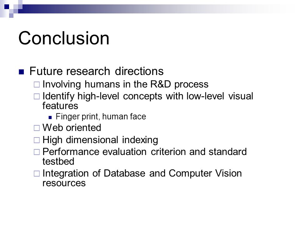Conclusion Future research directions  Involving humans in the R&D process  Identify high-level concepts with low-level visual features Finger print, human face  Web oriented  High dimensional indexing  Performance evaluation criterion and standard testbed  Integration of Database and Computer Vision resources