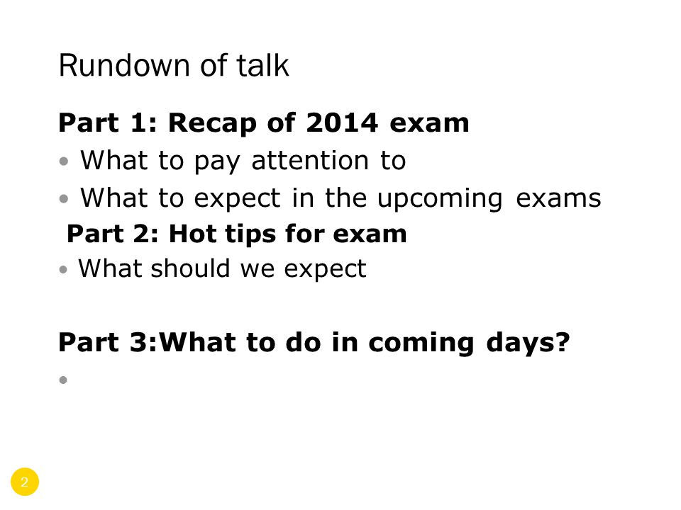 Rundown of talk Part 1: Recap of 2014 exam What to pay attention to What to expect in the upcoming exams Part 2: Hot tips for exam What should we expect Part 3:What to do in coming days.